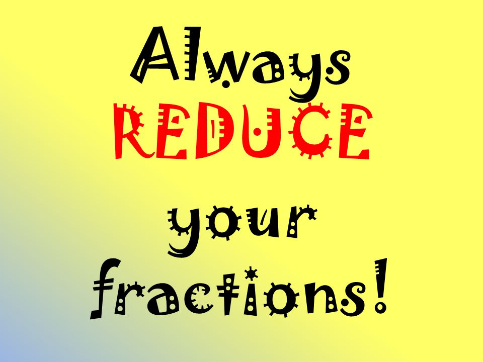 Always REDUCE your fractions!