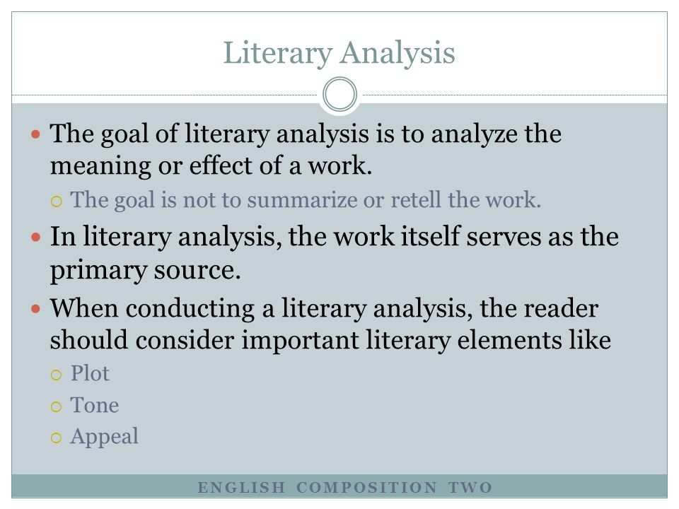 Literary Analysis The goal of literary analysis is to analyze the meaning or effect of a work. The goal is not to summarize or retell the work.