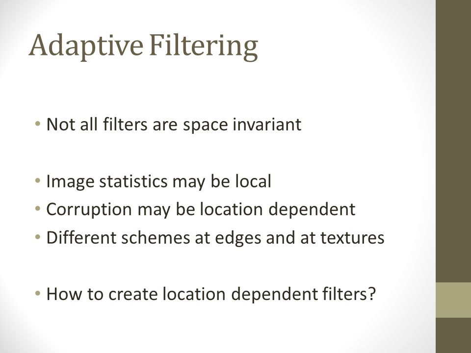 Adaptive Filtering Not all filters are space invariant