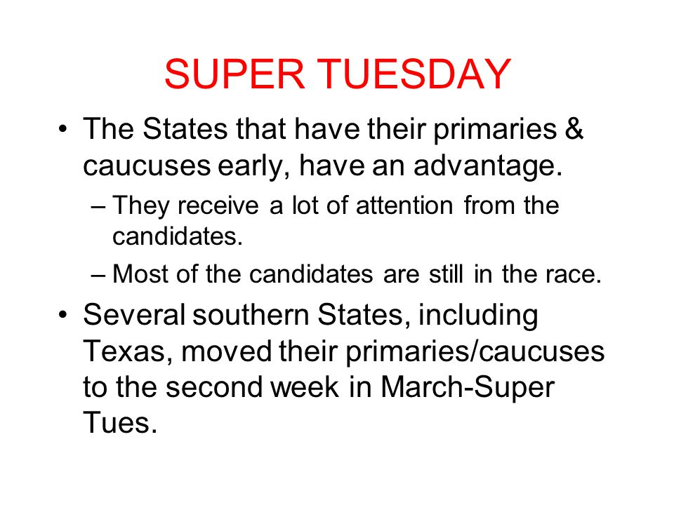 SUPER TUESDAY The States that have their primaries & caucuses early, have an advantage. They receive a lot of attention from the candidates.