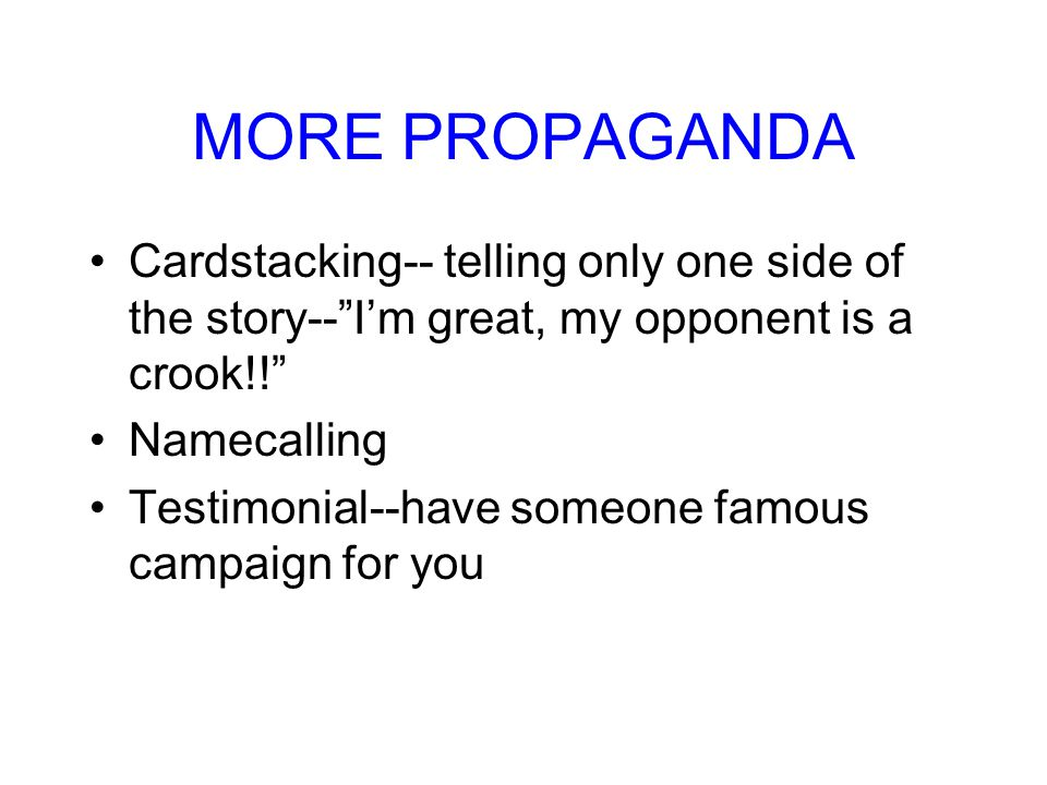 MORE PROPAGANDA Cardstacking-- telling only one side of the story-- I'm great, my opponent is a crook!!