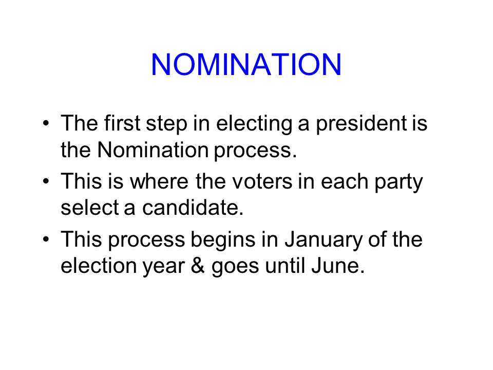 NOMINATION The first step in electing a president is the Nomination process. This is where the voters in each party select a candidate.