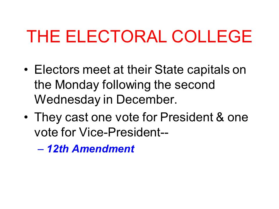 THE ELECTORAL COLLEGE Electors meet at their State capitals on the Monday following the second Wednesday in December.