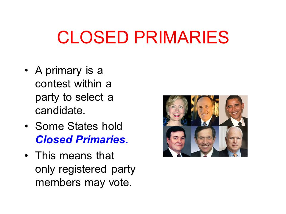 CLOSED PRIMARIES A primary is a contest within a party to select a candidate. Some States hold Closed Primaries.