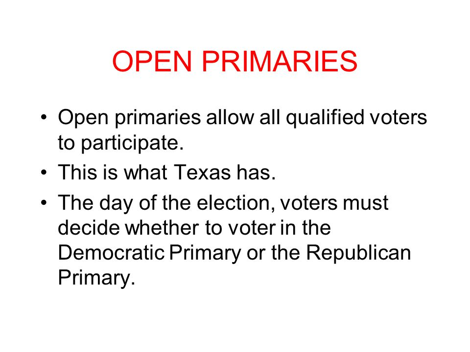 OPEN PRIMARIES Open primaries allow all qualified voters to participate. This is what Texas has.
