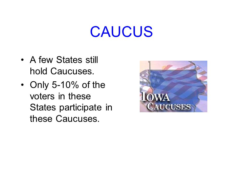 CAUCUS A few States still hold Caucuses.