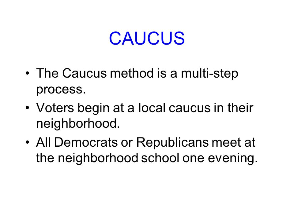 CAUCUS The Caucus method is a multi-step process.