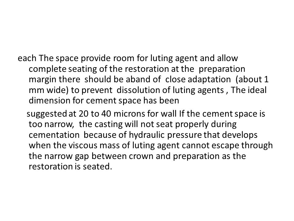 each The space provide room for luting agent and allow complete seating of the restoration at the preparation margin there should be aband of close adaptation (about 1 mm wide) to prevent dissolution of luting agents , The ideal dimension for cement space has been