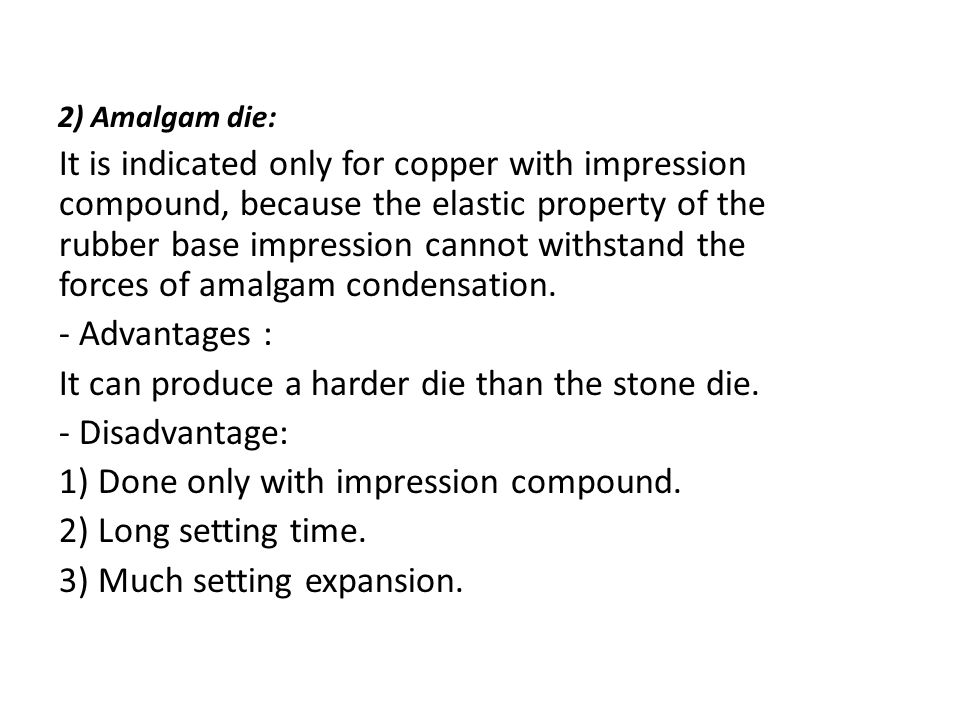 It can produce a harder die than the stone die. - Disadvantage: