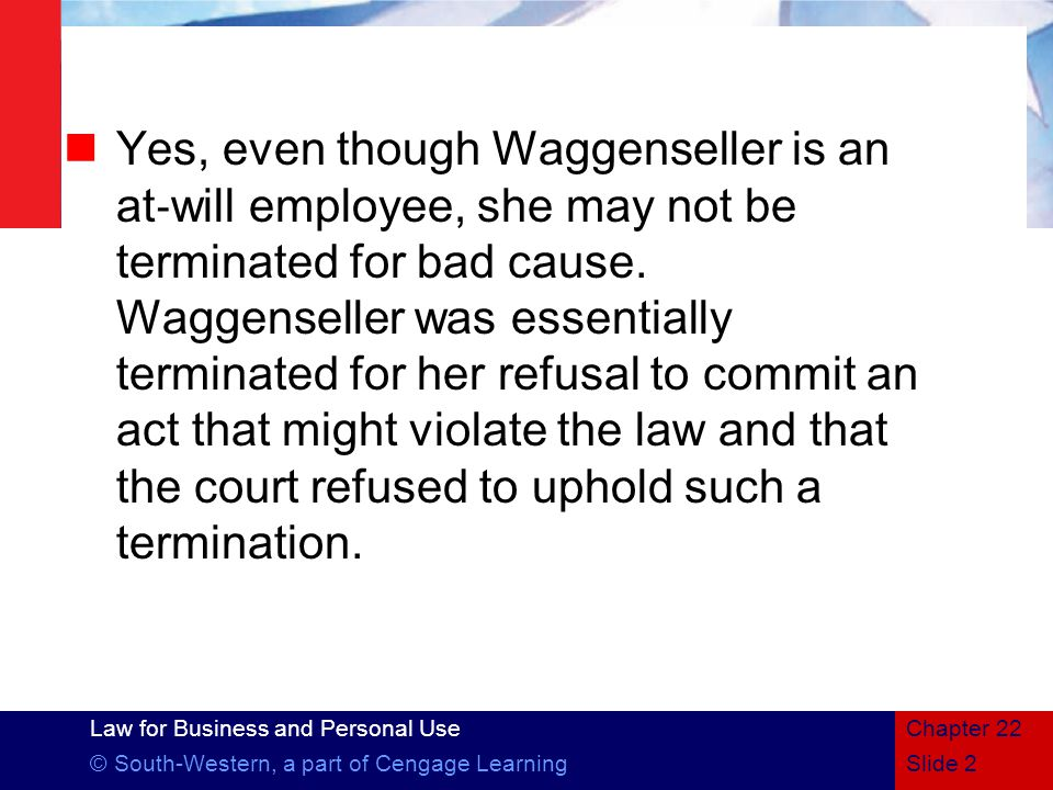 Yes, even though Waggenseller is an at‐will employee, she may not be terminated for bad cause. Waggenseller was essentially terminated for her refusal to commit an act that might violate the law and that the court refused to uphold such a termination.