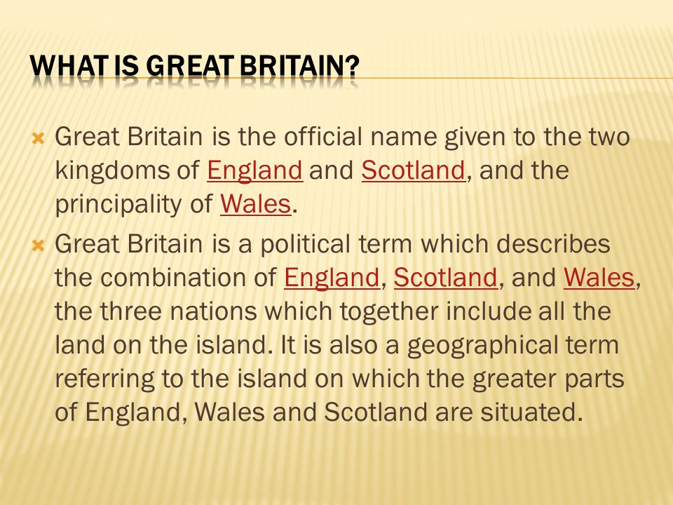 What is Great Britain Great Britain is the official name given to the two kingdoms of England and Scotland, and the principality of Wales.