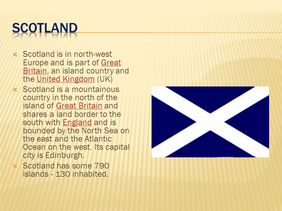 SCOTLAND Scotland is in north-west Europe and is part of Great Britain, an island country and the United Kingdom (UK)