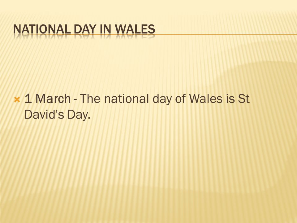 National Day in WALES 1 March - The national day of Wales is St David s Day.