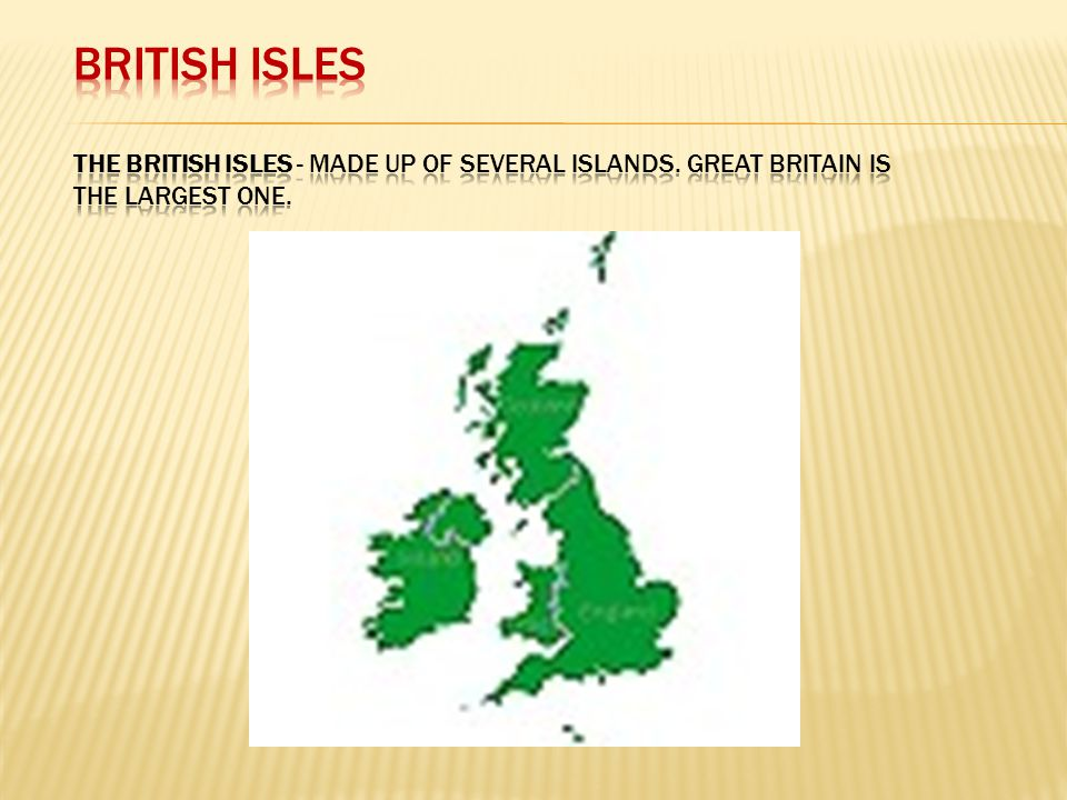 BRITISH ISLES The British Isles - made up of several islands