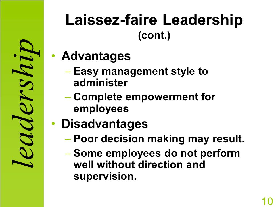 laissez faire management styles Adopting an autocratic, democratic, participative, or laissez-faire style of leadership is contingent on the personal traits of the leader, the people being led, and the nature of the activity each style has a track record of success, so leaders must carefully consider them all before adopting one of them.