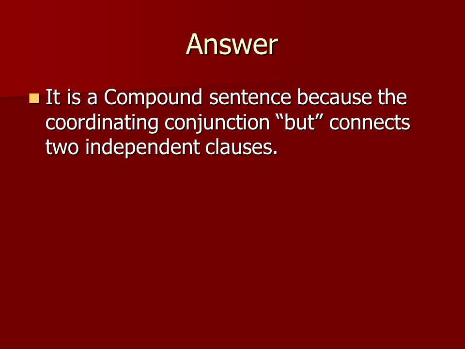 Answer It is a Compound sentence because the coordinating conjunction but connects two independent clauses.