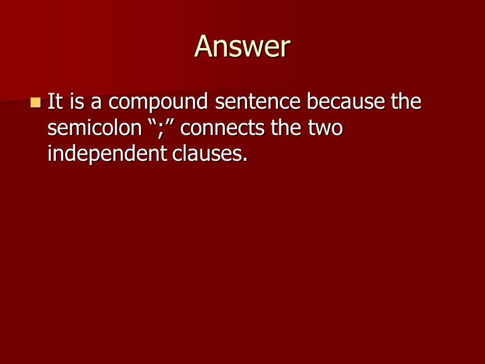 Answer It is a compound sentence because the semicolon ; connects the two independent clauses.