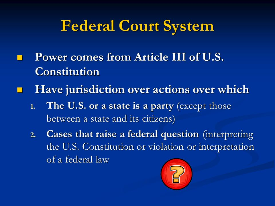 Federal Court System Power comes from Article III of U.S. Constitution