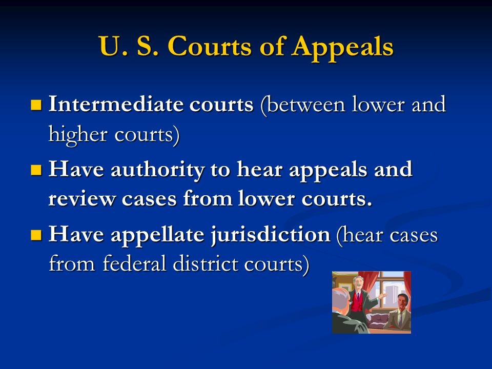 U. S. Courts of Appeals Intermediate courts (between lower and higher courts) Have authority to hear appeals and review cases from lower courts.