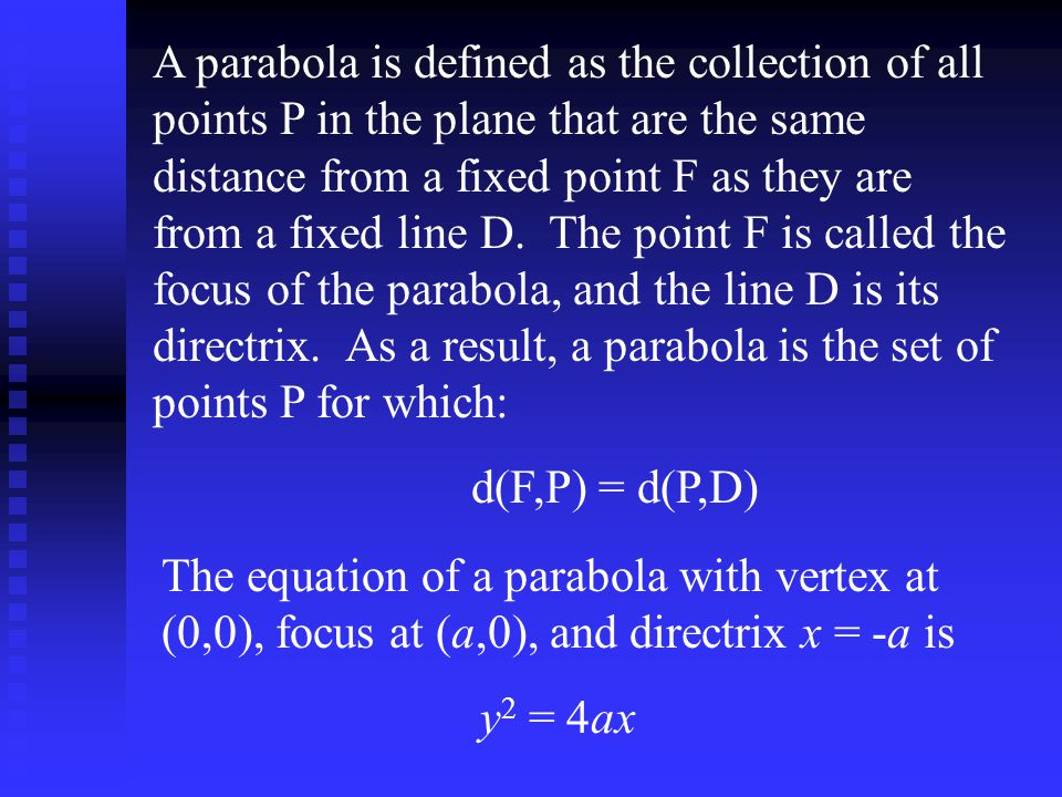 A parabola is defined as the collection of all points P in the plane that are the same distance from a fixed point F as they are from a fixed line D. The point F is called the focus of the parabola, and the line D is its directrix. As a result, a parabola is the set of points P for which: