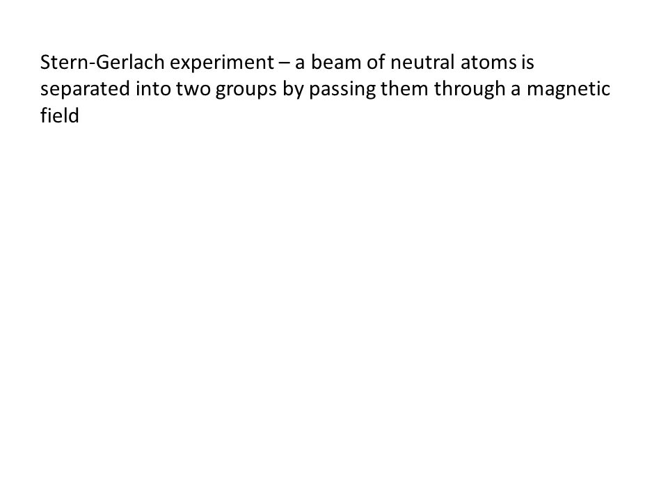 Stern-Gerlach experiment – a beam of neutral atoms is separated into two groups by passing them through a magnetic field