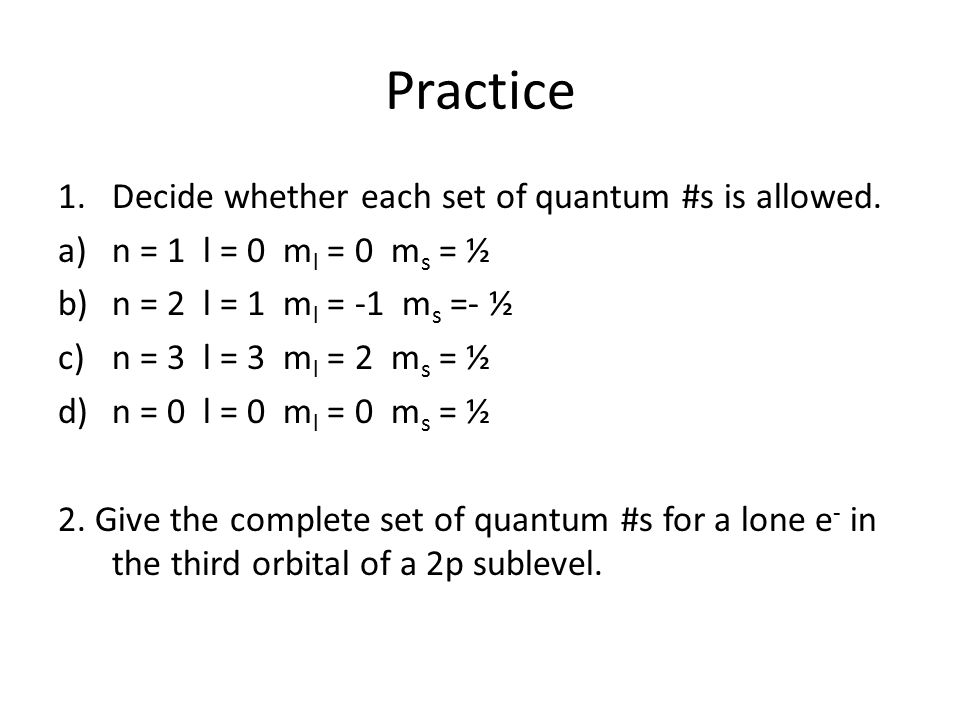 Practice Decide whether each set of quantum #s is allowed.