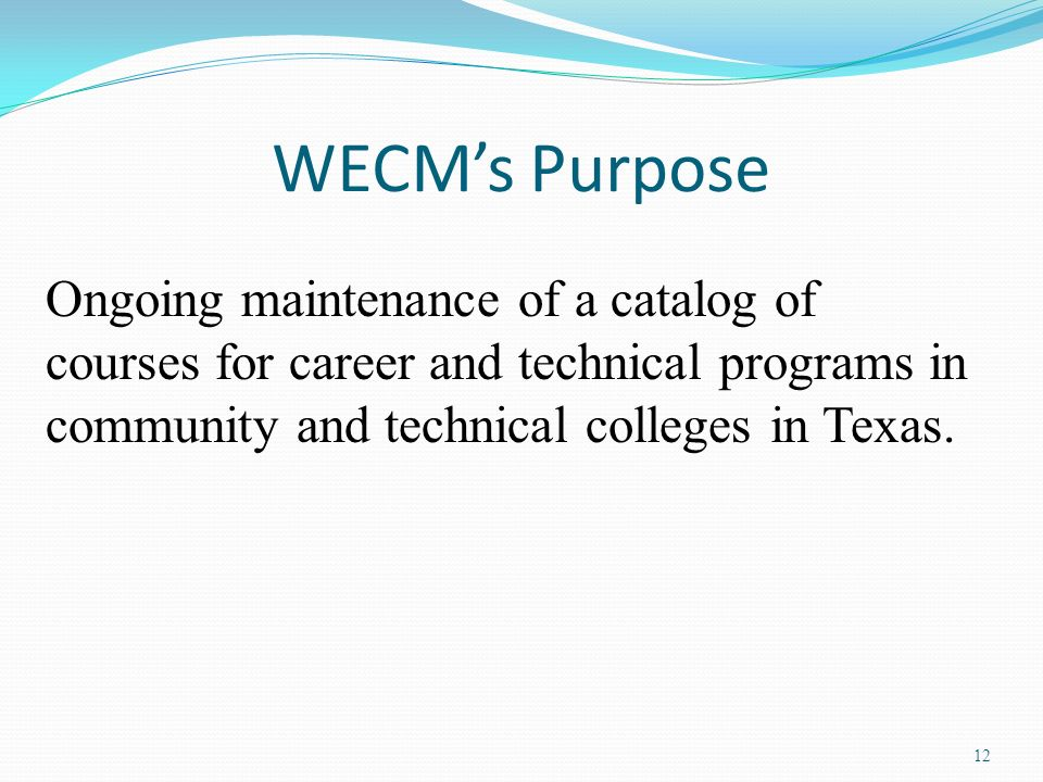 WECM's Purpose Ongoing maintenance of a catalog of courses for career and technical programs in community and technical colleges in Texas.