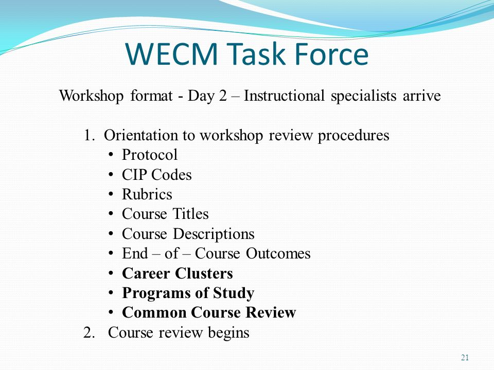 WECM Task Force Workshop format - Day 2 – Instructional specialists arrive. 1. Orientation to workshop review procedures.