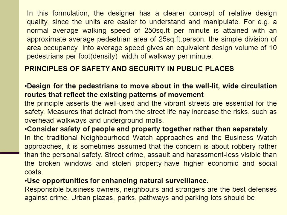 In this formulation, the designer has a clearer concept of relative design quality, since the units are easier to understand and manipulate. For e.g. a normal average walking speed of 250sq.ft per minute is attained with an approximate average pedestrian area of 25sq.ft.person. the simple division of area occupancy into average speed gives an equivalent design volume of 10 pedestrians per foot(density) width of walkway per minute.