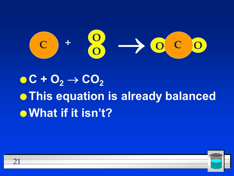 ® C + O2 ® CO2 This equation is already balanced What if it isn't O +