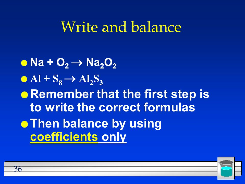 Write and balance Na + O2 ® Na2O2. Al + S8 ® Al2S3. Remember that the first step is to write the correct formulas.
