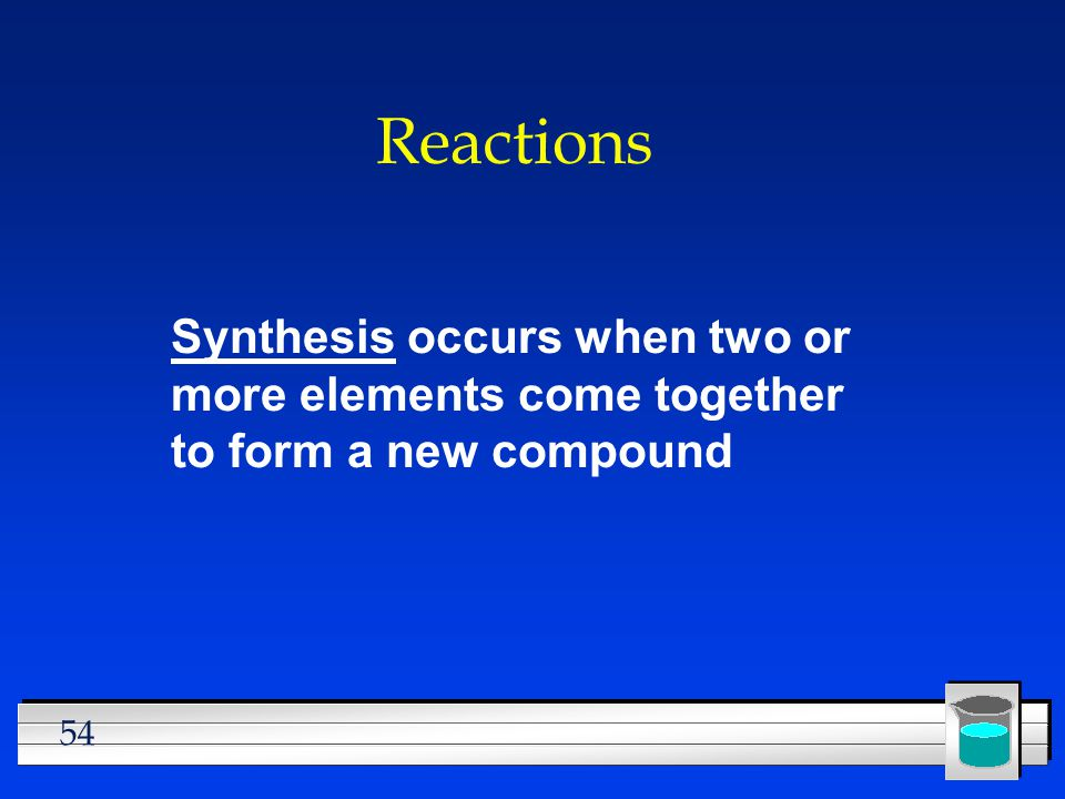 Reactions Synthesis occurs when two or more elements come together to form a new compound