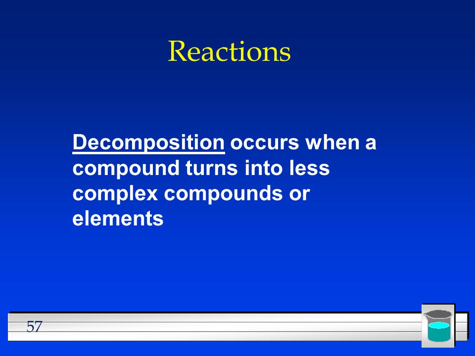 Reactions Decomposition occurs when a compound turns into less complex compounds or elements