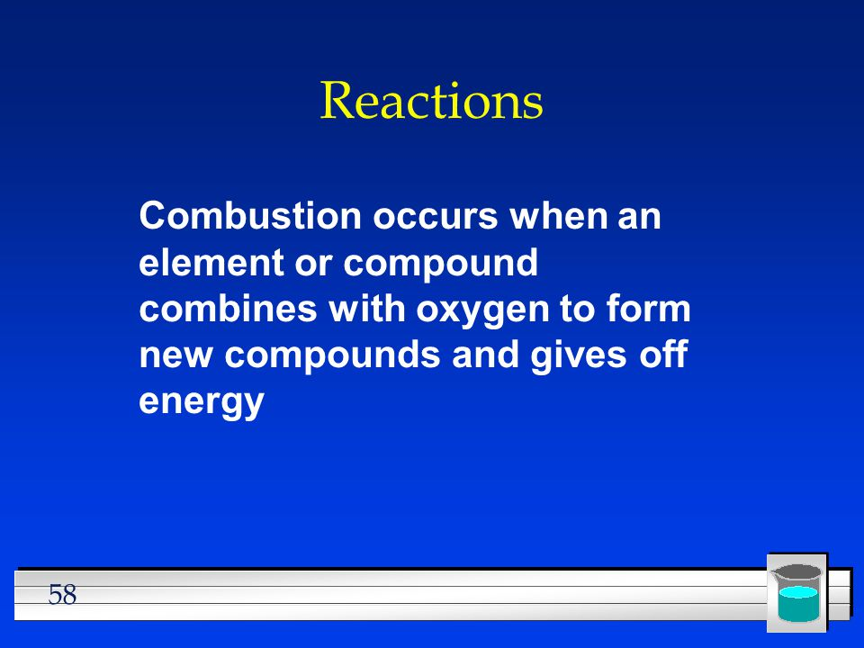 Reactions Combustion occurs when an element or compound combines with oxygen to form new compounds and gives off energy.