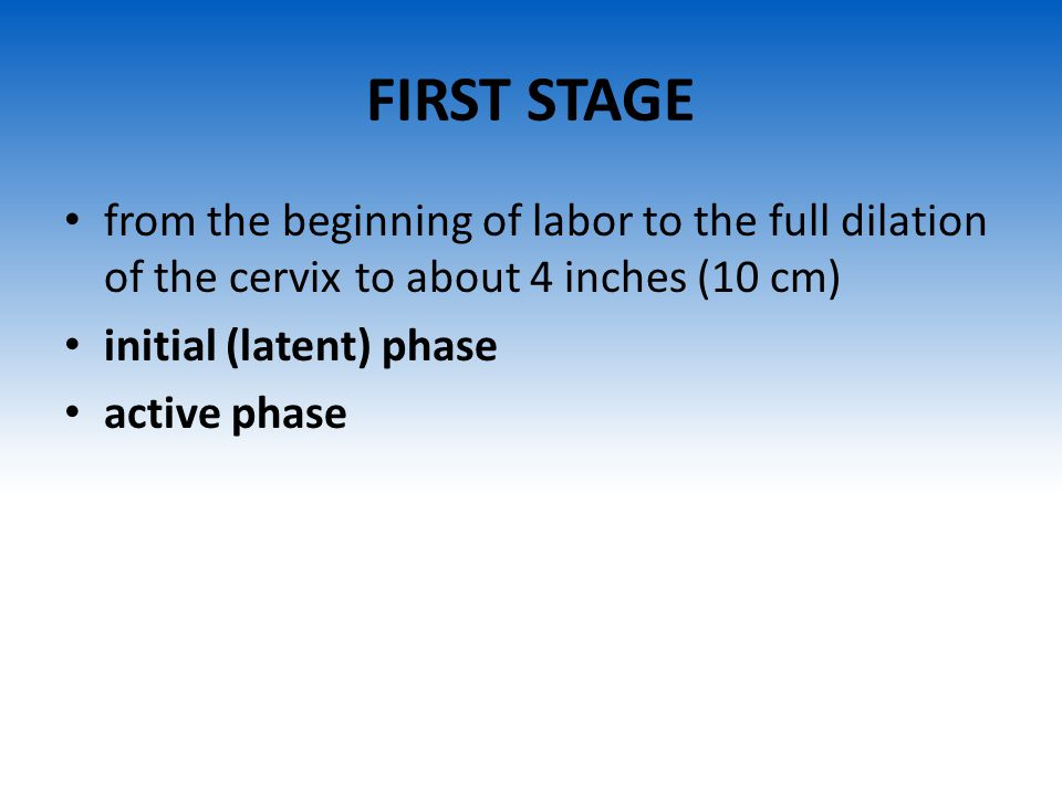 FIRST STAGE from the beginning of labor to the full dilation of the cervix to about 4 inches (10 cm)