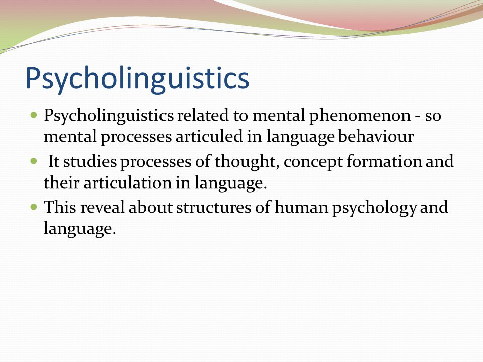 Psycholinguistics Psycholinguistics related to mental phenomenon - so mental processes articuled in language behaviour.