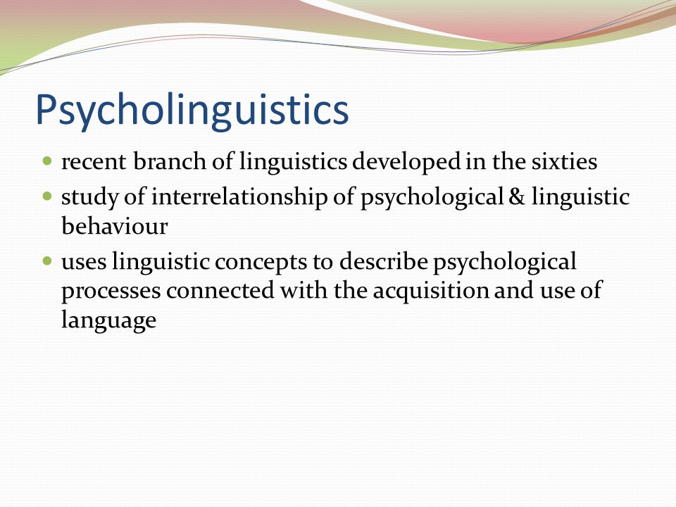 Psycholinguistics recent branch of linguistics developed in the sixties. study of interrelationship of psychological & linguistic behaviour.