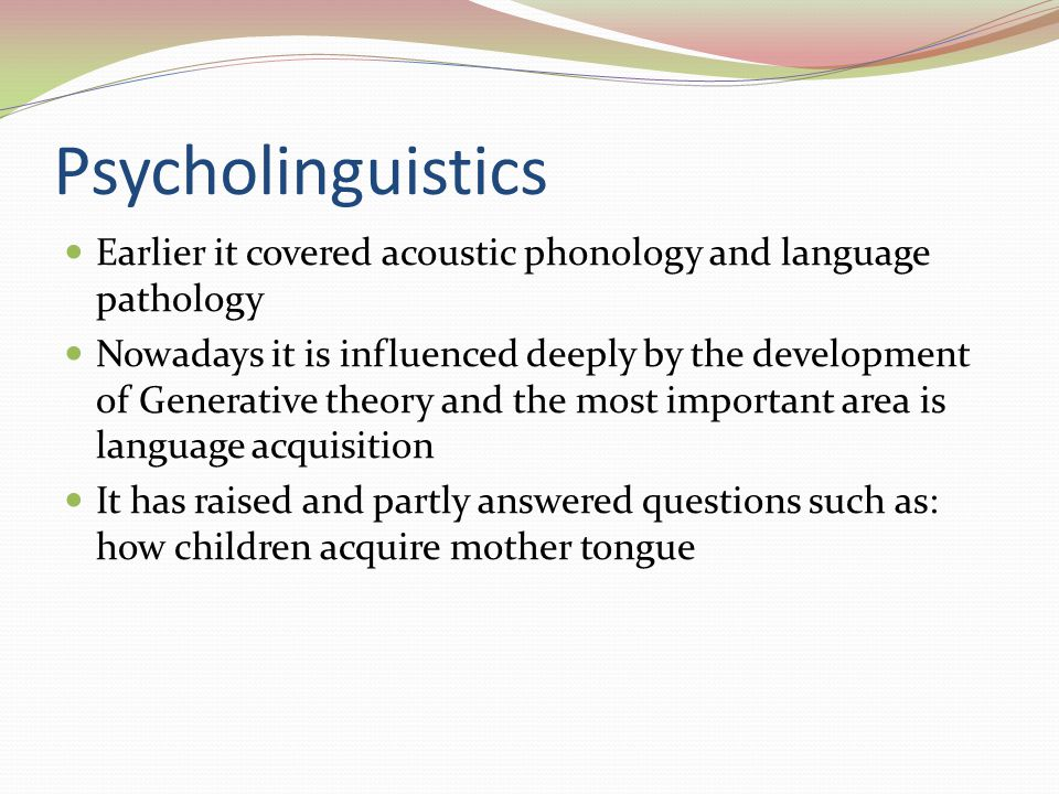 Psycholinguistics Earlier it covered acoustic phonology and language pathology.