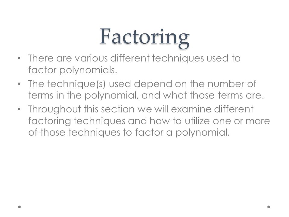Factoring There are various different techniques used to factor polynomials.