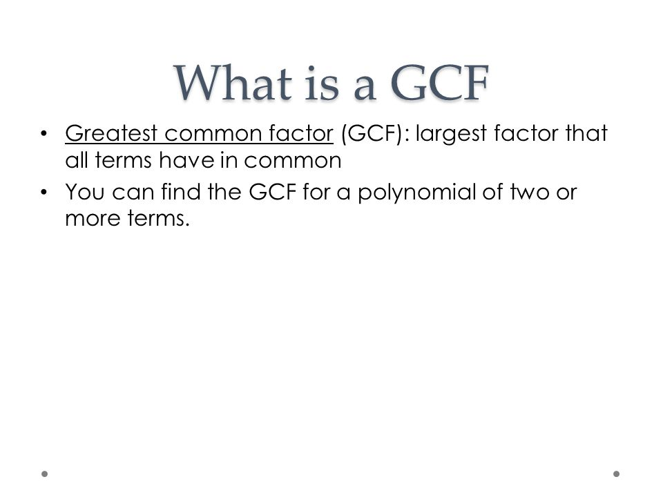 What is a GCF Greatest common factor (GCF): largest factor that all terms have in common.