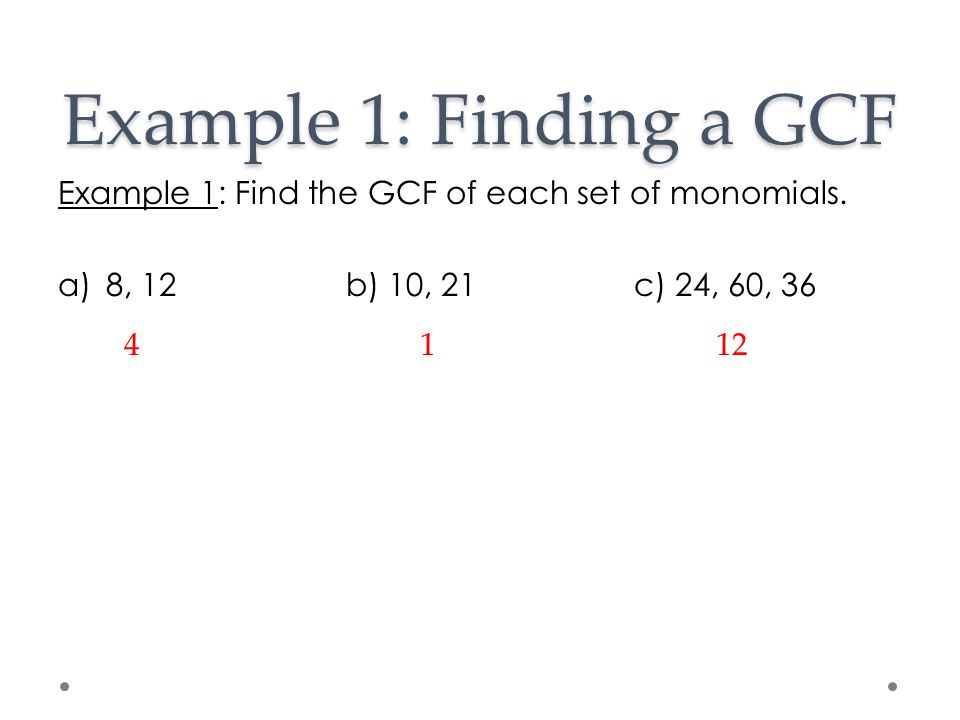 Example 1: Finding a GCF Example 1: Find the GCF of each set of monomials. 8, 12 b) 10, 21 c) 24, 60, 36.
