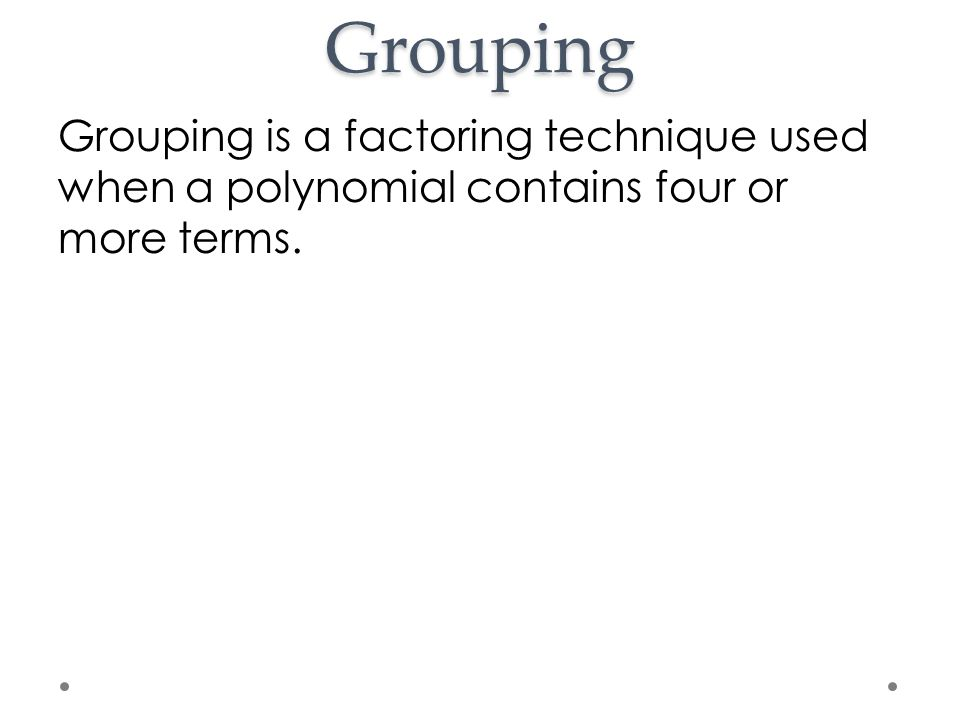Grouping Grouping is a factoring technique used when a polynomial contains four or more terms.