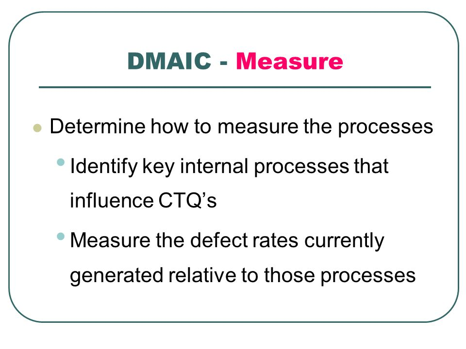 DMAIC - Measure Determine how to measure the processes