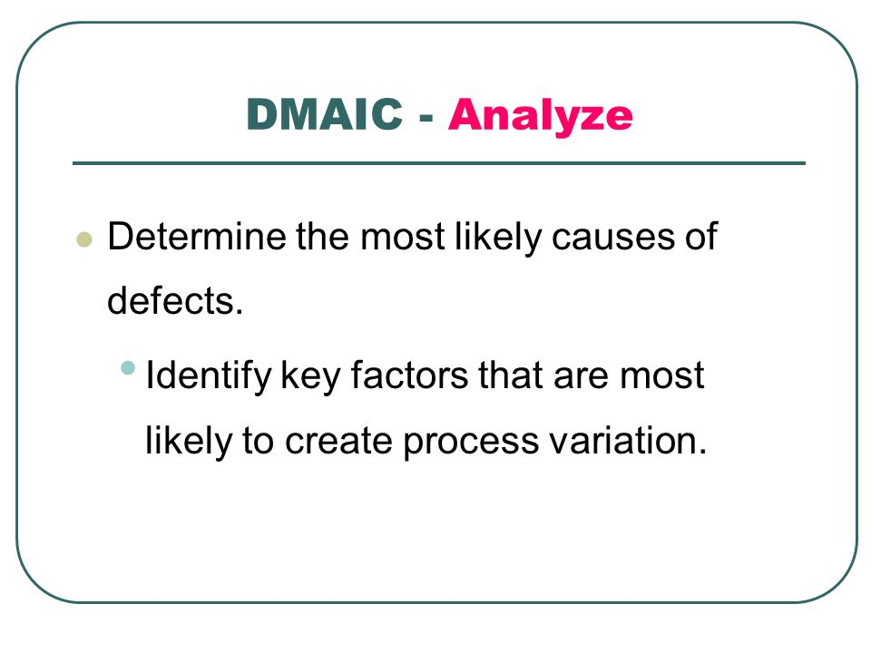 DMAIC - Analyze Determine the most likely causes of defects.