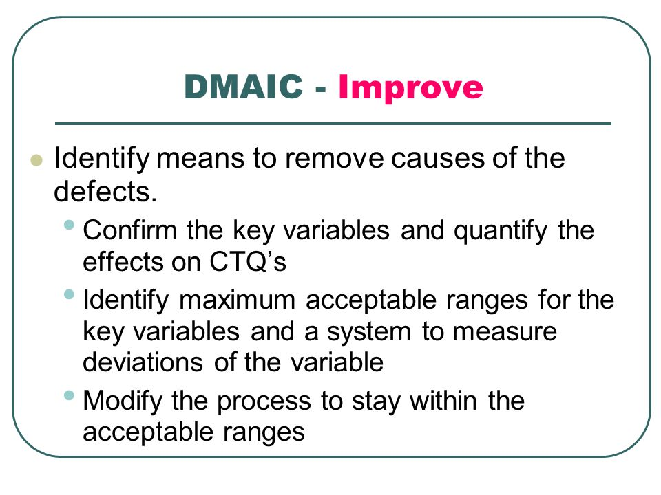 DMAIC - Improve Identify means to remove causes of the defects.