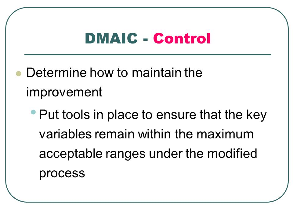 DMAIC - Control Determine how to maintain the improvement