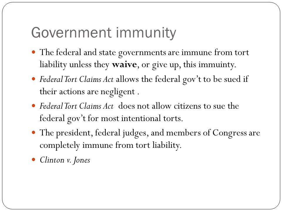 Government immunity The federal and state governments are immune from tort liability unless they waive, or give up, this immuinty.