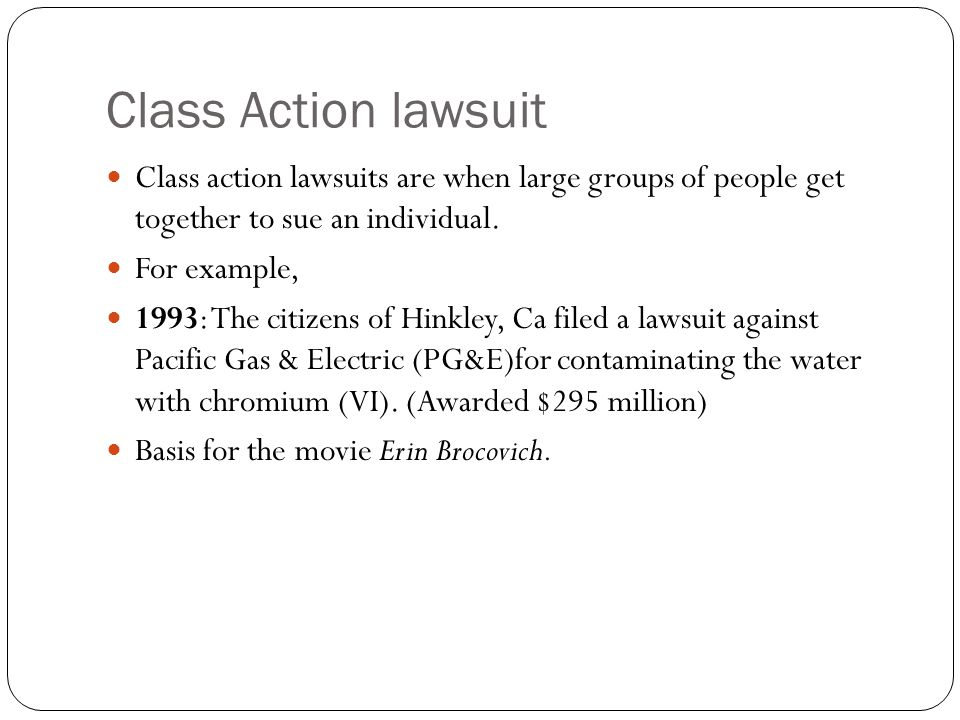 Class Action lawsuit Class action lawsuits are when large groups of people get together to sue an individual.