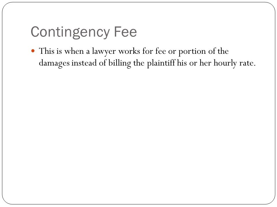 Contingency Fee This is when a lawyer works for fee or portion of the damages instead of billing the plaintiff his or her hourly rate.