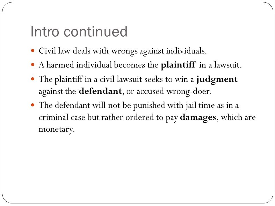 Intro continued Civil law deals with wrongs against individuals.